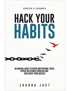 Hack Your Habits: An Unusual Guide To Escape Motivational Traps, Bypass Willpower Problems And Accelerate Your Success by Joanna Jast