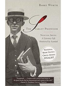 The Scarlet Professor: Newton Arvin: A Literary Life Shattered By Scandal by Barry Werth