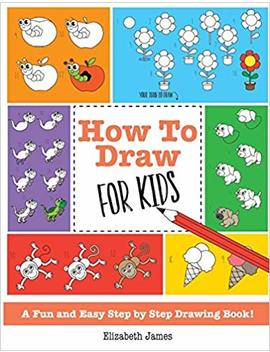 How To Draw For Kids: A Fun And Easy Step By Step Drawing Book! by Elizabeth James