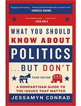 What You Should Know About Politics . . . But Don't: A Nonpartisan Guide To The Issues That Matter by Jessamyn Conrad