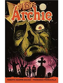 Afterlife With Archie : Escape From Riverdale by Roberto Aguirre Sacasa