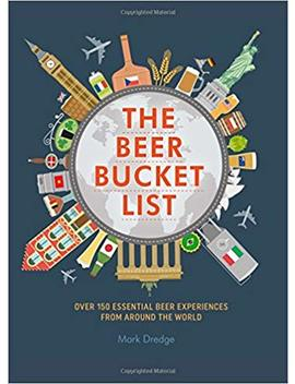 The Beer Bucket List: Over 150 Essential Beer Experiences From Around The World by Mark Dredge