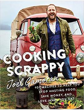 Cooking Scrappy: 100 Recipes To Help You Stop Wasting Food, Save Money, And Love What You Eat by Joel Gamoran