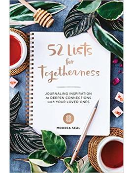 52 Lists For Togetherness: Journaling Inspiration To Deepen Connections With Your Loved Ones by Moorea Seal