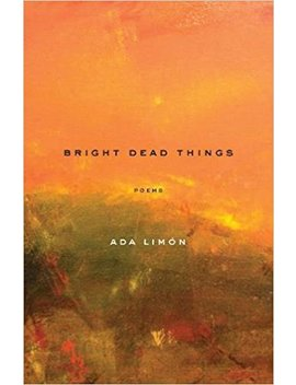 Bright Dead Things: Poems by Ada Limón