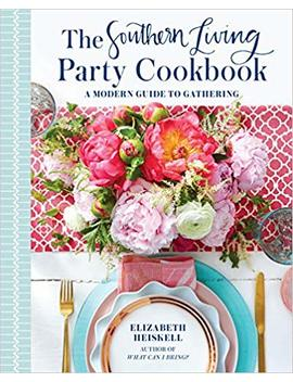 The Southern Living Party Cookbook: A Modern Guide To Gathering by Elizabeth Heiskell