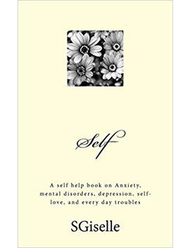Self: A Self Help Book On Anxiety, Mental Disorders, Depression, And Every Day Troubles by Amazon
