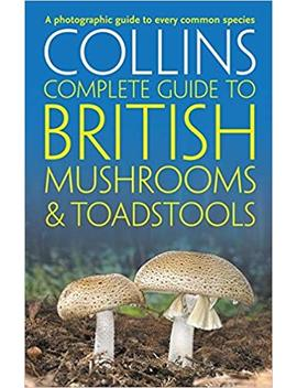 Collins Complete British Mushrooms And Toadstools: The Essential Photograph Guide To Britain's Fungi (Collins Complete Guides) by Paul Sterry
