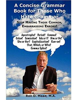 A Concise Grammar Book For Those Who Hate Grammar by Ron D. Mead
