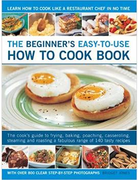 The Beginner's Easy To Use How To Cook Book: The Cook's Guide To Frying, Baking, Poaching, Casseroling, Steaming And Roasting A Fabulous Range Of 140 ... Meals For Everyday And Easy Entertaining by Bridget Jones