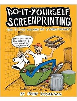 Diy Screenprinting: How To Turn Your Home Into A T Shirt Factory by John Isaacson