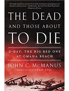 The Dead And Those About To Die: D Day: The Big Red One At Omaha Beach by John C. Mc Manus
