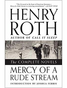Mercy Of A Rude Stream: The Complete Novels by Henry Roth