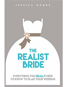 The Realist Bride: Everything You Really Need To Know To Plan Your Wedding by Jessica Gomez