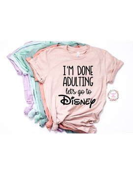 I'm Done Adulting Let's Go To Disney Shirt Trendy Unisex Disney  Womens Shirt  Unisex by Etsy