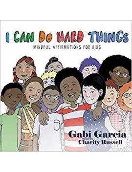 I Can Do Hard Things: Mindful Affirmations For Kids by Gabi Garcia