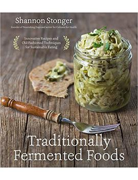 Traditionally Fermented Foods: Innovative Recipes And Old Fashioned Techniques For Sustainable Eating by Shannon Stonger