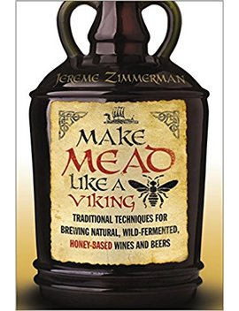 Make Mead Like A Viking: Traditional Techniques For Brewing Natural, Wild Fermented, Honey Based Wines And Beers by Jereme Zimmerman