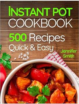 Instant Pot Pressure Cooker Cookbook: 500 Everyday Recipes For Beginners And Advanced Users. Try Easy And Healthy Instant Pot Recipes. by Jennifer Smith