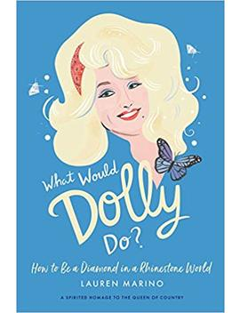 What Would Dolly Do?: How To Be A Diamond In A Rhinestone World by Lauren Marino