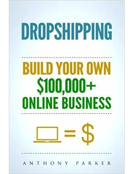 Dropshipping: How To Make Money Online & Build Your Own $100,000+ Dropshipping Online Business, Ecommerce, E Commerce, Shopify, Passive Income by Anthony Parker
