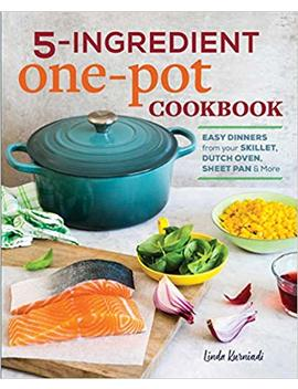 5 Ingredient One Pot Cookbook: Easy Dinners From Your Skillet, Dutch Oven, Sheet Pan & More by Linda Kurniadi