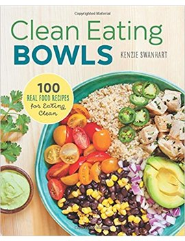 Clean Eating Bowls: 100 Real Food Recipes For Eating Clean by Kenzie Swanhart