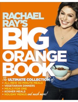 Rachael Ray's Big Orange Book: Her Biggest Ever Collection Of All New 30 Minute Meals Plus Kosher Meals, Meals For One, Veggie Dinners, Holiday Favorites, And Much More! by Rachael Ray