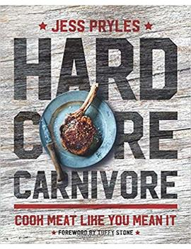 Hardcore Carnivore: Cook Meat Like You Mean It by Jess Pryles