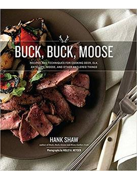 Buck, Buck, Moose: Recipes And Techniques For Cooking Deer, Elk, Moose, Antelope And Other Antlered Things by Hank Shaw