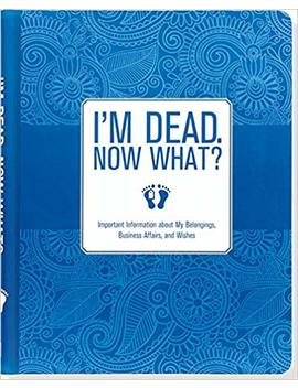 I'm Dead, Now What? Important Information About My Belongings, Business Affairs, And Wishes by Peter Pauper Press