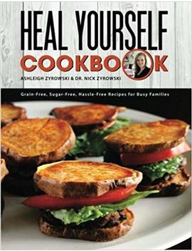 Heal Yourself Cookbook: Grain Free, Sugar Free, Hassle Free Recipes For Busy Families by Ashleigh Zyrowski