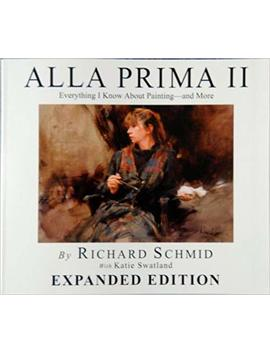 Alla Prima Ii   Expanded Edition Everything I Know About Painting  And More by Richard Schmid With Katie Swatland