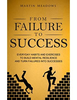From Failure To Success: Everyday Habits And Exercises To Build Mental Resilience And Turn Failures Into Successes by Martin Meadows