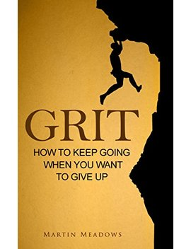 Grit: How To Keep Going When You Want To Give Up by Martin Meadows