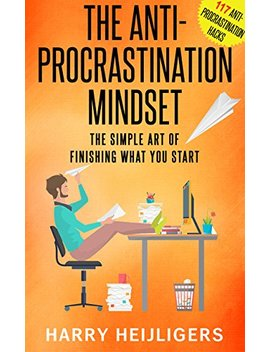 The Anti Procrastination Mindset: The Simple Art Of Finishing What You Start by Harry Heijligers