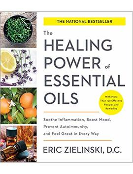 The Healing Power Of Essential Oils: Soothe Inflammation, Boost Mood, Prevent Autoimmunity, And Feel Great In Every Way by Eric Zielinski D.C.