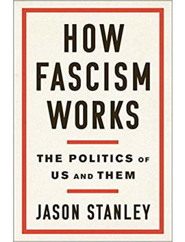 How Fascism Works: The Politics Of Us And Them by Jason Stanley