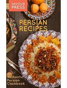 Persian Recipes: An Authentic Persian Cookbook by Savour Press