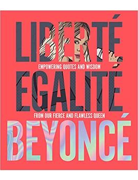 Liberté Egalité Beyoncé: Empowering Quotes And Wisdom From Our Fierce And Flawless Queen by Amazon