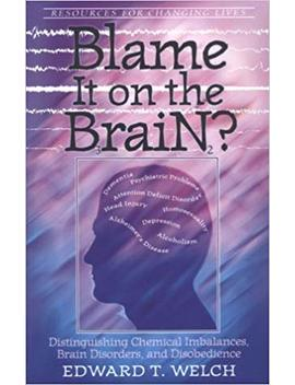 Blame It On The Brain: Distinguishing Chemical Imbalances, Brain Disorders, And Disobedience (Resources For Changing Lives) by Edward T Welch