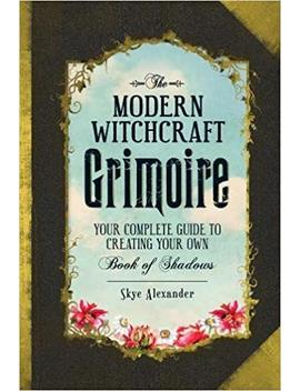 The Modern Witchcraft Grimoire: Your Complete Guide To Creating Your Own Book Of Shadows by Skye Alexander