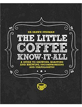 The Little Coffee Know It All: A Miscellany For Growing, Roasting, And Brewing, Uncompromising And Unapologetic by Shawn Steiman