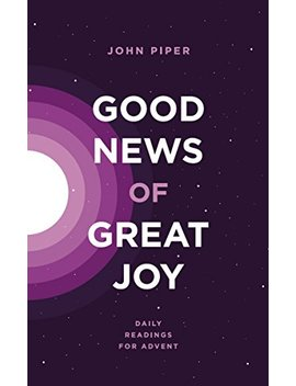 Good News Of Great Joy: Daily Readings For Advent by John Piper