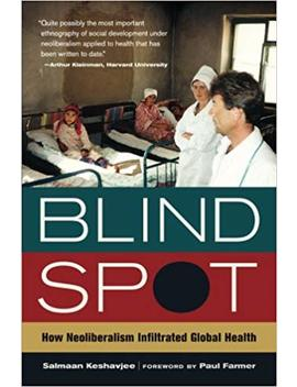 Blind Spot: How Neoliberalism Infiltrated Global Health (California Series In Public Anthropology) by Amazon