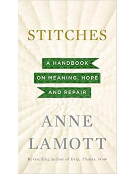 Stitches: A Handbook On Meaning, Hope And Repair by Anne Lamott