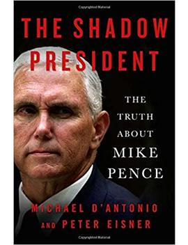 The Shadow President: The Truth About Mike Pence by Michael D'antonio
