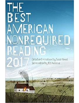 The Best American Nonrequired Reading 2017 (The Best American Series ®) by Sarah Vowell