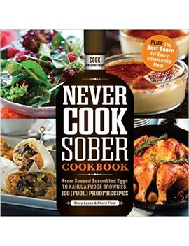 Never Cook Sober Cookbook: From Soused Scrambled Eggs To Kahlua Fudge Brownies, 100 (Fool)Proof Recipes by Stacy Laabs