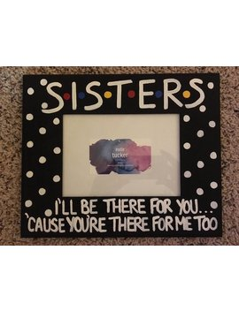 """Sisters I'll Be There For You... 5"""" X 7"""" Photo Slot Picture Frame Hand Painted Friends Tv Show Larger Version by Etsy"""